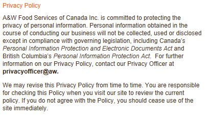 Privacy Policy A&W Food Services of Canada Inc. is committed to protecting the privacy of personal information. Personal information obtained in the course of conducting our business will not be collected, used or disclosed except in compliance with governing legislation, including Canada's Personal Information Protection and Electronic Documents Act and British Columbia's Personal Information Protection Act. For further information on our Privacy Policy, contact our Privacy Officer at privacyofficer@aw. We may revise this Privacy Policy from time to time. You are responsible for checking this Policy when you visit our site to review the current policy. If you do not agree with the Policy, you should cease use of the site immediately.