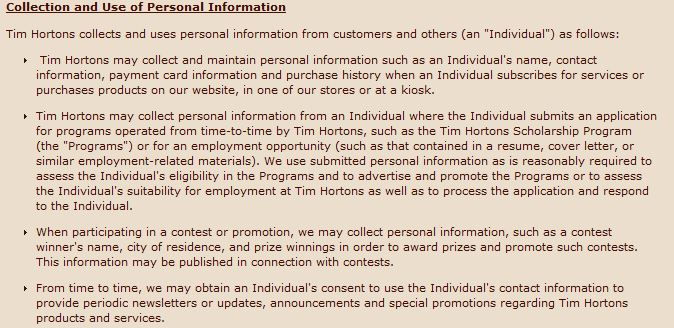 "Collection and Use of Personal Information Tim Hortons collects and uses personal information from customers and others (an ""Individual"") as follows: Tim Hortons may collect and maintain personal information such as an Individual's name, contact information, payment card information and purchase history when an Individual subscribes for services or purchases products on our website, in one of our stores or at a kiosk. Tim Hortons may collect personal information from an Individual where the Individual submits an application for programs operated from time-to-time by Tim Hortons, such as the Tim Hortons Scholarship Program (the ""Programs"") or for an employment opportunity (such as that contained in a resume, cover letter, or similar employment-related materials). We use submitted personal information as is reasonably required to assess the Individual's eligibility in the Programs and to advertise and promote the Programs or to assess the Individual's suitability for employment at Tim Hortons as well as to process the application and respond to the Individual. When participating in a contest or promotion, we may collect personal information, such as a contest winner's name, city of residence, and prize winnings in order to award prizes and promote such contests. This information may be published in connection with contests. From time to time, we may obtain an Individual's consent to use the Individual's contact information to provide periodic newsletters or updates, announcements and special promotions regarding Tim Hortons products and services."