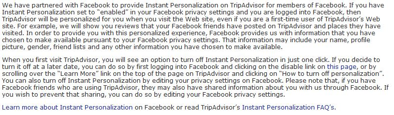 "We have partnered with Facebook to provide Instant Personalization on TripAdvisor for members of Facebook. If you have Instant Personalization set to ""enabled"" in your Facebook privacy settings and you are logged into Facebook, then TripAdvisor will be personalized for you when you visit the Web site, even if you are a first-time user of TripAdvisor's Web site. For example, we will show you reviews that your Facebook friends have posted on TripAdvisor and places they have visited. In order to provide you with this personalized experience, Facebook provides us with information that you have chosen to make available pursuant to your Facebook privacy settings. That information may include your name, profile picture, gender, friend lists and any other information you have chosen to make available. When you first visit TripAdvisor, you will see an option to turn off Instant Personalization in just one click. If you decide to turn it off at a later date, you can do so by first logging into Facebook and clicking on the disable link on this page, or by scrolling over the ""Learn More"" link on the top of the page on TripAdvisor and clicking on ""How to turn off personalization"". You can also turn off Instant Personalization by editing your privacy settings on Facebook. Please note that, if you have Facebook friends who are using TripAdvisor, they may also have shared information about you with us through Facebook. If you wish to prevent that sharing, you can do so by editing your Facebook privacy settings. Learn more about Instant Personalization on Facebook or read TripAdvisor's Instant Personalization FAQ's."