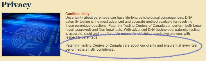 Confidentiality Uncertainty about parentage can have life-long psychological consequences. DNA paternity testing is the most advanced and accurate method available for resolving these parentage questions. Paternity Testing Centers of Canada can perform both Legal (court approved) and Non-legal tests. With advanced DNA technology, paternity testing is accurate, rapid and an affordable means for obtaining conclusive answers with respect to parentage. Paternity Testing Centers of Canada care about our clients and ensure that every test performed is strictly confidential.